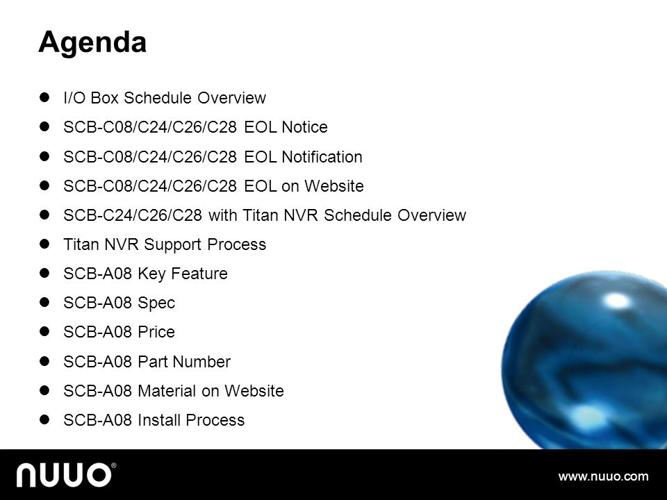 Agenda I/O Box Schedule Overview SCB-C08/C24/C26/C28 EOL Notice SCB-C08/C24/C26/C28 EOL Notification SCB-C08/C24/C26/C28 EOL on Website SCB-C24/C26/C28 with Titan NVR Schedule Overview Titan NVR Support Process SCB-A08 Key Feature SCB-A08 Spec SCB-A08 Price SCB-A08 Part Number SCB-A08 Material on Website SCB-A08 Install Process www.nuuo.com