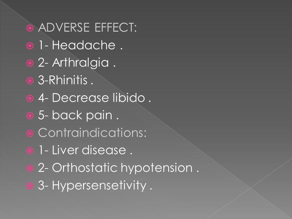  ADVERSE EFFECT:  1- Headache.  2- Arthralgia.  3-Rhinitis.  4- Decrease libido.  5- back pain.  Contraindications:  1- Liver disease.  2- Or