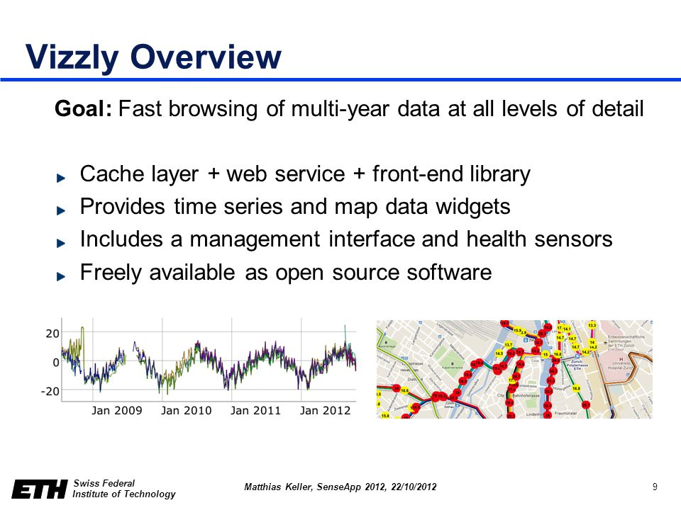 Swiss Federal Institute of Technology 9 Matthias Keller, SenseApp 2012, 22/10/2012 Vizzly Overview Goal: Fast browsing of multi-year data at all levels of detail Cache layer + web service + front-end library Provides time series and map data widgets Includes a management interface and health sensors Freely available as open source software