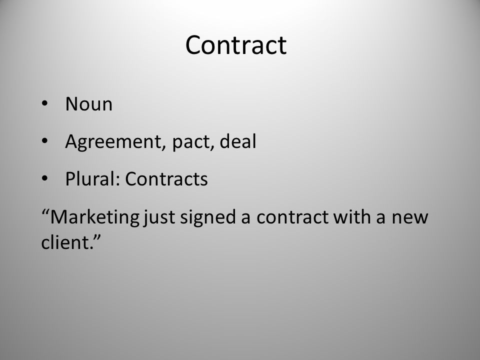 Contract Noun Agreement, pact, deal Plural: Contracts Marketing just signed a contract with a new client.