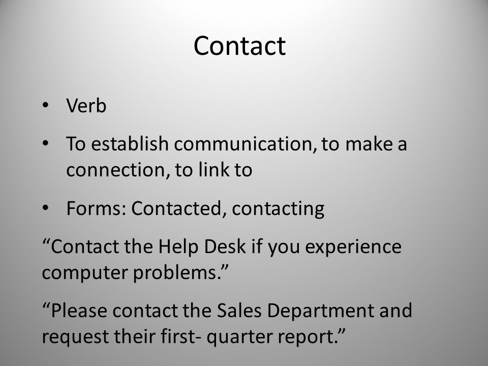 Contact Verb To establish communication, to make a connection, to link to Forms: Contacted, contacting Contact the Help Desk if you experience computer problems. Please contact the Sales Department and request their first- quarter report.