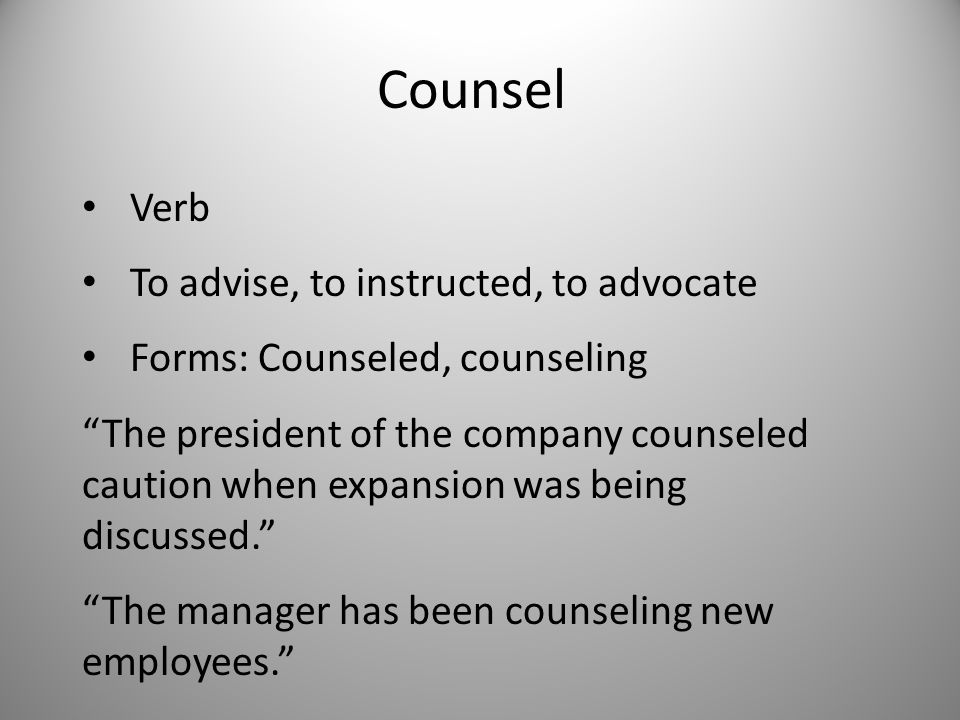 Counsel Verb To advise, to instructed, to advocate Forms: Counseled, counseling The president of the company counseled caution when expansion was being discussed. The manager has been counseling new employees.