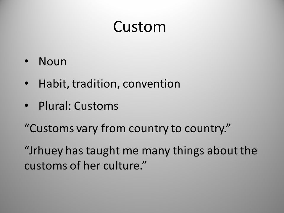 Custom Noun Habit, tradition, convention Plural: Customs Customs vary from country to country. Jrhuey has taught me many things about the customs of her culture.