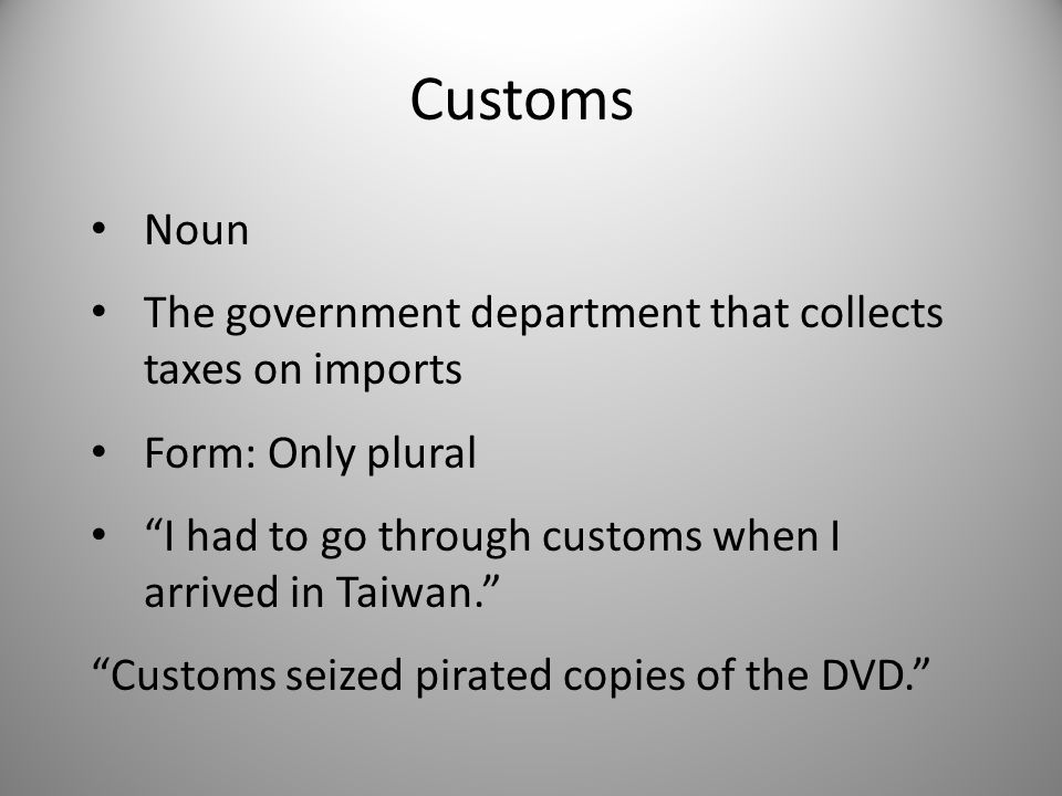 Customs Noun The government department that collects taxes on imports Form: Only plural I had to go through customs when I arrived in Taiwan. Customs seized pirated copies of the DVD.