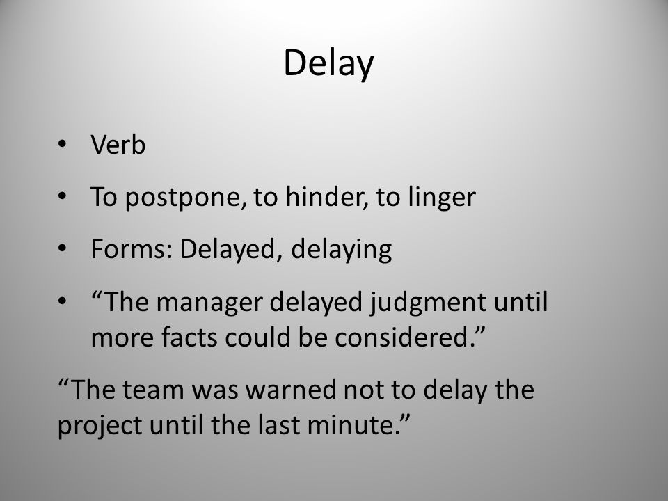 Delay Verb To postpone, to hinder, to linger Forms: Delayed, delaying The manager delayed judgment until more facts could be considered. The team was warned not to delay the project until the last minute.