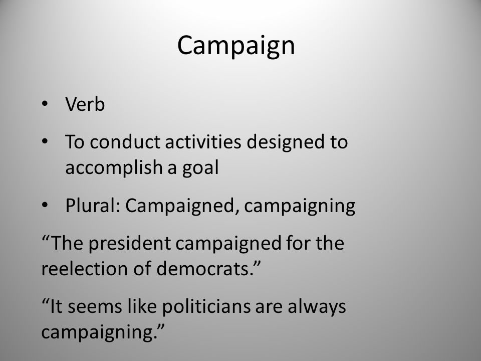 Campaign Verb To conduct activities designed to accomplish a goal Plural: Campaigned, campaigning The president campaigned for the reelection of democrats. It seems like politicians are always campaigning.