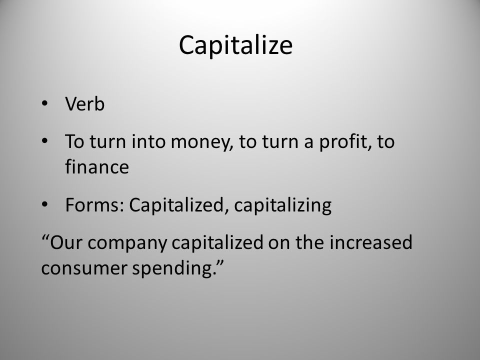 Capitalize Verb To turn into money, to turn a profit, to finance Forms: Capitalized, capitalizing Our company capitalized on the increased consumer spending.