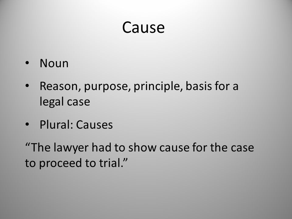 Cause Noun Reason, purpose, principle, basis for a legal case Plural: Causes The lawyer had to show cause for the case to proceed to trial.