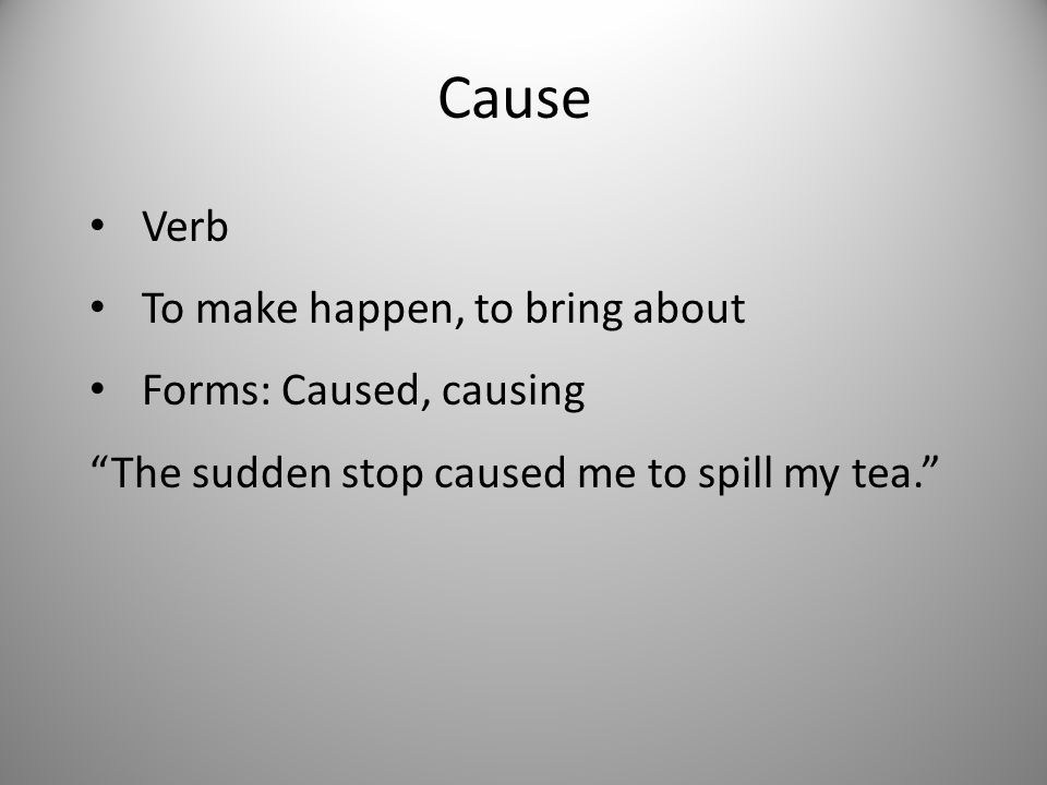 Cause Verb To make happen, to bring about Forms: Caused, causing The sudden stop caused me to spill my tea.