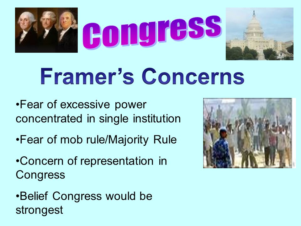 Fear of excessive power concentrated in single institution Fear of mob rule/Majority Rule Concern of representation in Congress Belief Congress would be strongest