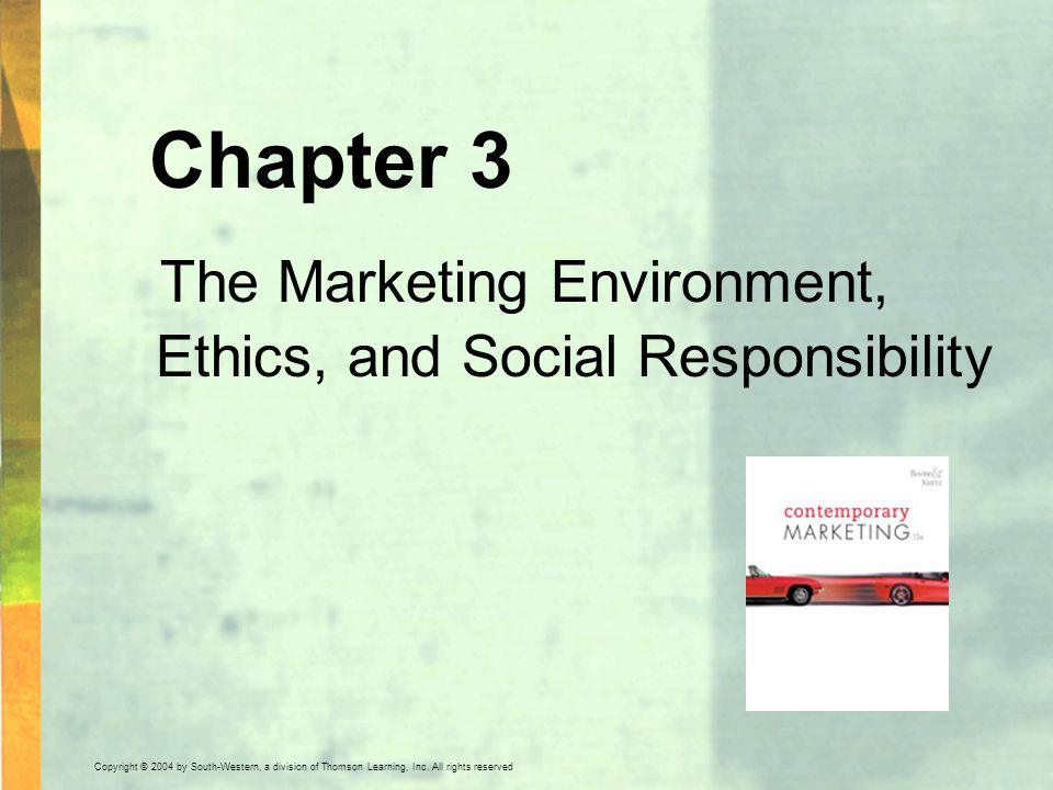 Copyright © 2004 by South-Western, a division of Thomson Learning, Inc. All rights reserved. Chapter 3 The Marketing Environment, Ethics, and Social R