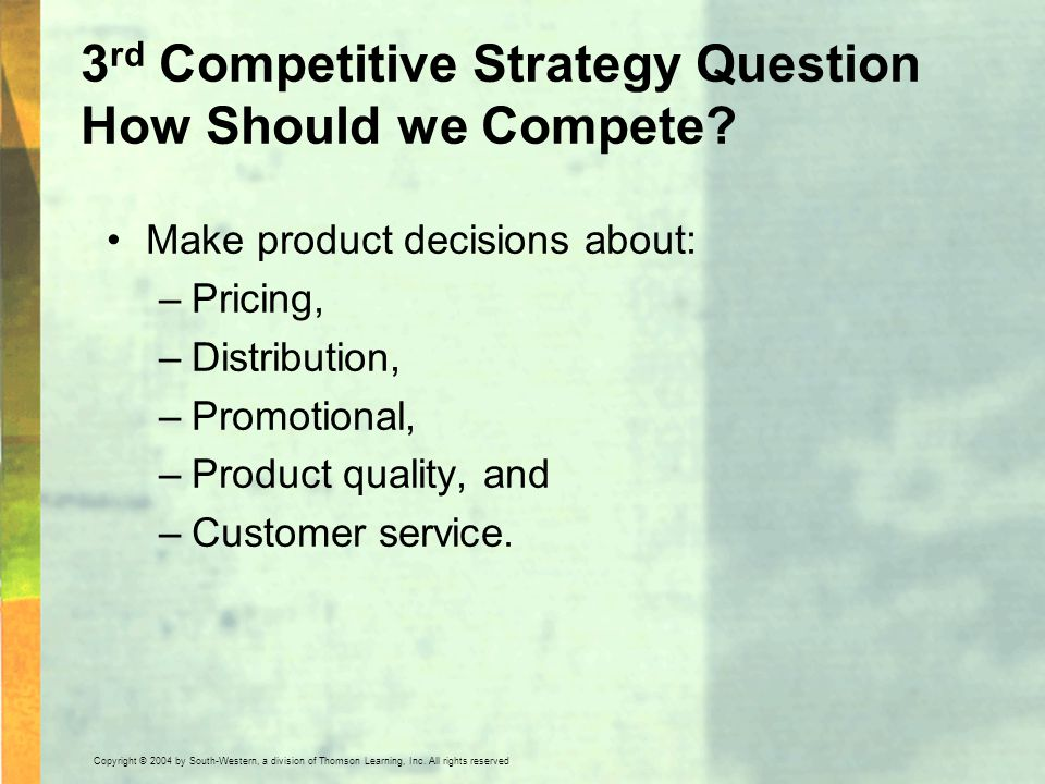 Copyright © 2004 by South-Western, a division of Thomson Learning, Inc. All rights reserved. 3 rd Competitive Strategy Question How Should we Compete?
