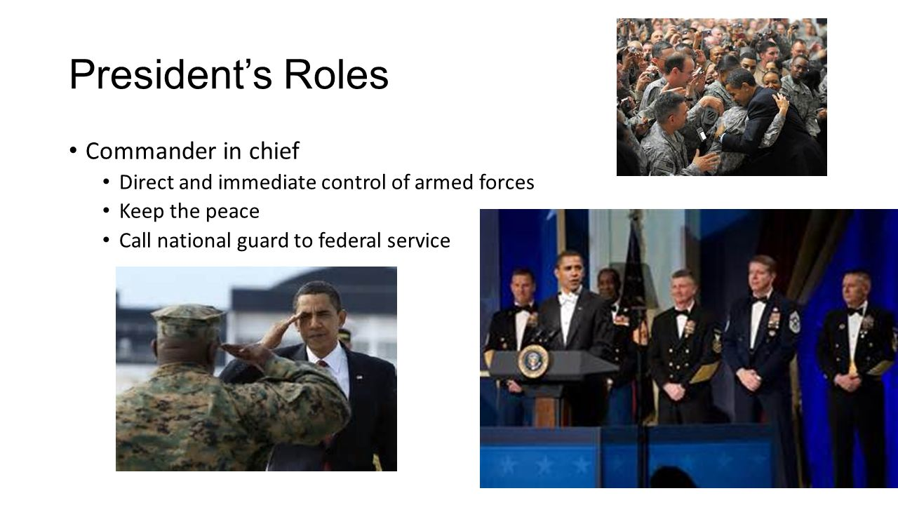 President's Roles Commander in chief Direct and immediate control of armed forces Keep the peace Call national guard to federal service