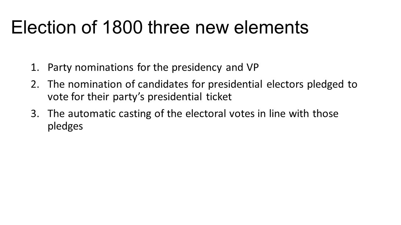 Election of 1800 three new elements 1.Party nominations for the presidency and VP 2.The nomination of candidates for presidential electors pledged to vote for their party's presidential ticket 3.The automatic casting of the electoral votes in line with those pledges