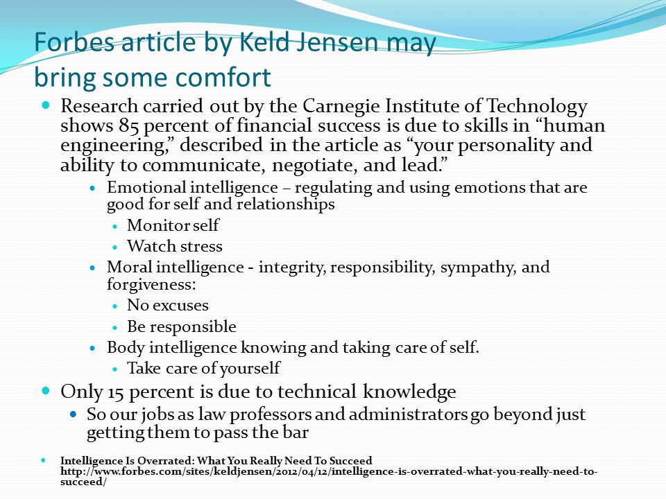 Forbes article by Keld Jensen may bring some comfort Research carried out by the Carnegie Institute of Technology shows 85 percent of financial success is due to skills in human engineering, described in the article as your personality and ability to communicate, negotiate, and lead. Emotional intelligence – regulating and using emotions that are good for self and relationships Monitor self Watch stress Moral intelligence - integrity, responsibility, sympathy, and forgiveness: No excuses Be responsible Body intelligence knowing and taking care of self.