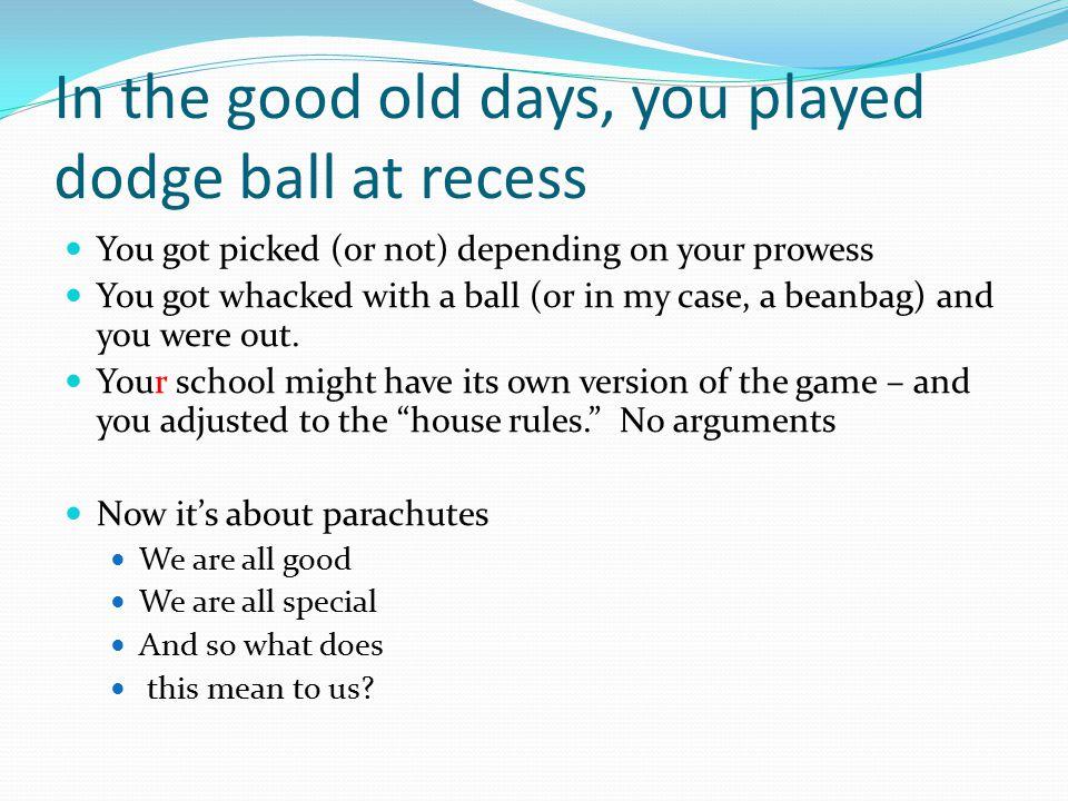 In the good old days, you played dodge ball at recess You got picked (or not) depending on your prowess You got whacked with a ball (or in my case, a beanbag) and you were out.