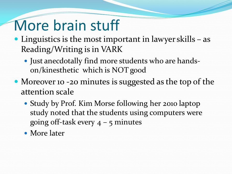 More brain stuff Linguistics is the most important in lawyer skills – as Reading/Writing is in VARK Just anecdotally find more students who are hands- on/kinesthetic which is NOT good Moreover 10 -20 minutes is suggested as the top of the attention scale Study by Prof.