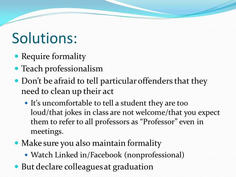 Solutions: Require formality Teach professionalism Don't be afraid to tell particular offenders that they need to clean up their act It's uncomfortabl
