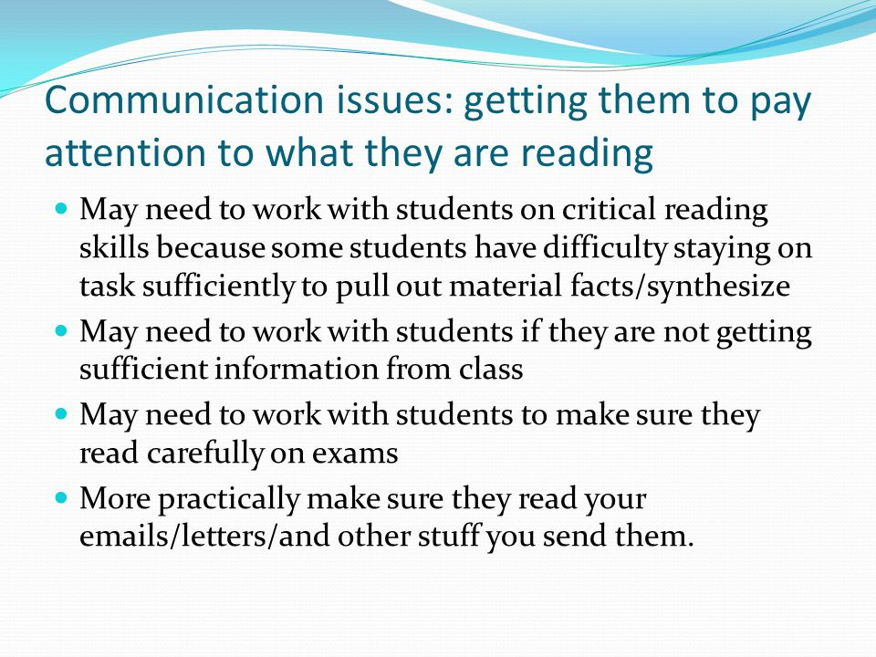 Communication issues: getting them to pay attention to what they are reading May need to work with students on critical reading skills because some st