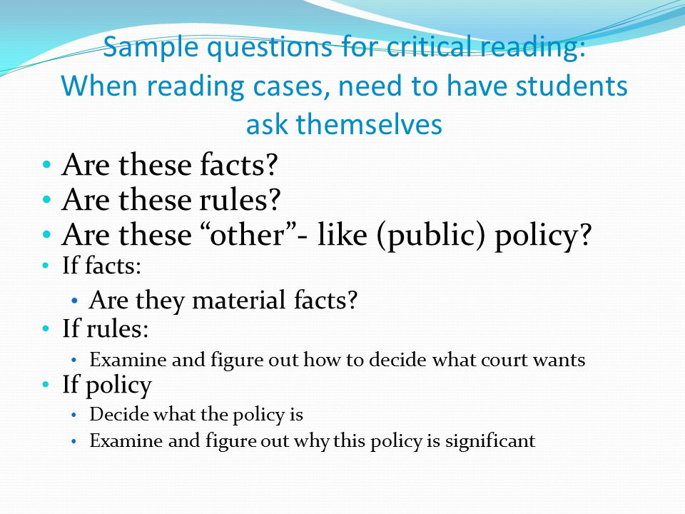 "Sample questions for critical reading: When reading cases, need to have students ask themselves Are these facts? Are these rules? Are these ""other""- l"