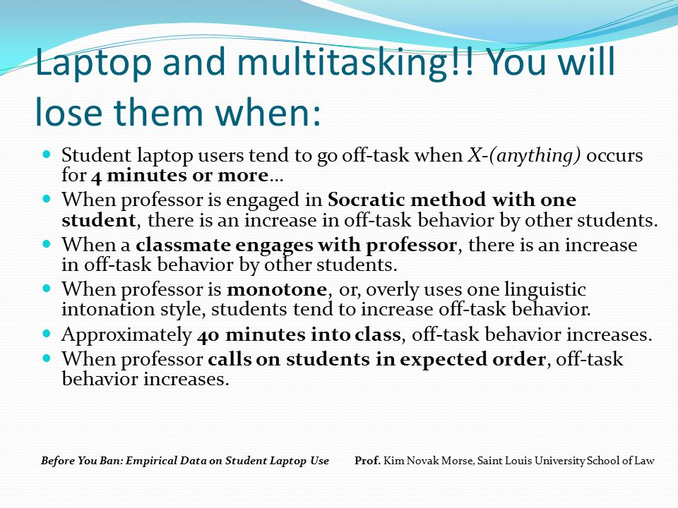 Laptop and multitasking!! You will lose them when: Student laptop users tend to go off-task when X-(anything) occurs for 4 minutes or more... When pro