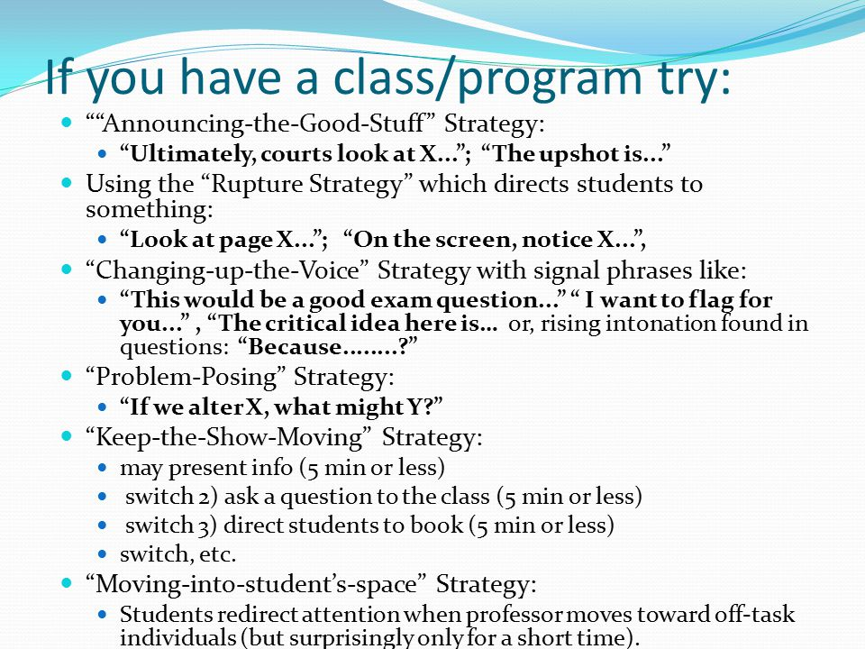If you have a class/program try: Announcing-the-Good-Stuff Strategy: Ultimately, courts look at X... ; The upshot is... Using the Rupture Strategy which directs students to something: Look at page X... ; On the screen, notice X... , Changing-up-the-Voice Strategy with signal phrases like: This would be a good exam question... I want to flag for you... , The critical idea here is… or, rising intonation found in questions: Because........? Problem-Posing Strategy: If we alter X, what might Y? Keep-the-Show-Moving Strategy: may present info (5 min or less) switch 2) ask a question to the class (5 min or less) switch 3) direct students to book (5 min or less) switch, etc.