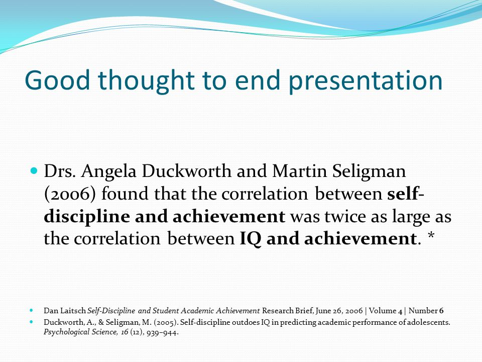 Good thought to end presentation Drs. Angela Duckworth and Martin Seligman (2006) found that the correlation between self- discipline and achievement