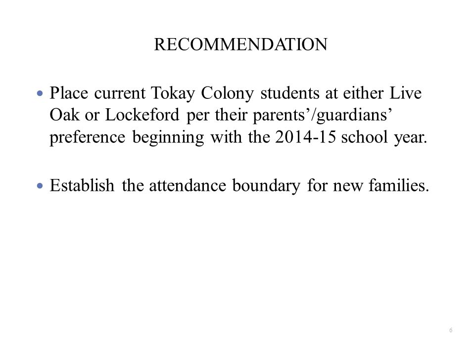 RECOMMENDATION Place current Tokay Colony students at either Live Oak or Lockeford per their parents'/guardians' preference beginning with the 2014-15 school year.