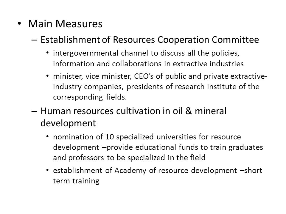 Main Measures – Establishment of Resources Cooperation Committee intergovernmental channel to discuss all the policies, information and collaborations in extractive industries minister, vice minister, CEO's of public and private extractive- industry companies, presidents of research institute of the corresponding fields.