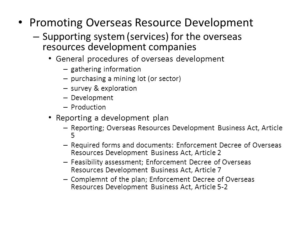 Promoting Overseas Resource Development – Supporting system (services) for the overseas resources development companies General procedures of overseas development – gathering information – purchasing a mining lot (or sector) – survey & exploration – Development – Production Reporting a development plan – Reporting; Overseas Resources Development Business Act, Article 5 – Required forms and documents: Enforcement Decree of Overseas Resources Development Business Act, Article 2 – Feasibility assessment; Enforcement Decree of Overseas Resources Development Business Act, Article 7 – Complemnt of the plan; Enforcement Decree of Overseas Resources Development Business Act, Article 5-2