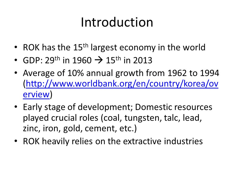Introduction ROK has the 15 th largest economy in the world GDP: 29 th in 1960  15 th in 2013 Average of 10% annual growth from 1962 to 1994 (http://www.worldbank.org/en/country/korea/ov erview)http://www.worldbank.org/en/country/korea/ov erview Early stage of development; Domestic resources played crucial roles (coal, tungsten, talc, lead, zinc, iron, gold, cement, etc.) ROK heavily relies on the extractive industries