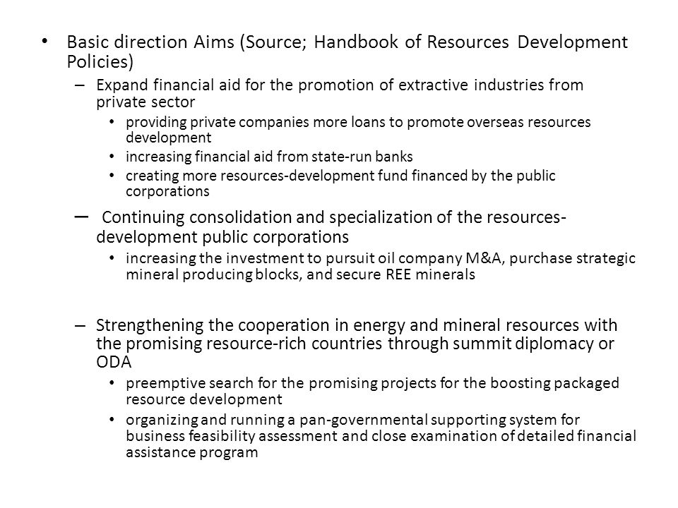 – Strengthening the infrastructure producing information, professionals, and technology on the resources development [information] find means of sharing information between Energy and Mineral Resources Development Association of Korea (EMRD) and other related companies and organizations [professionals] increase matching fund to 10 BKRW for the specialized university for resource development [technology] increase the portion of overseas resources development in the corresponding budget of the government