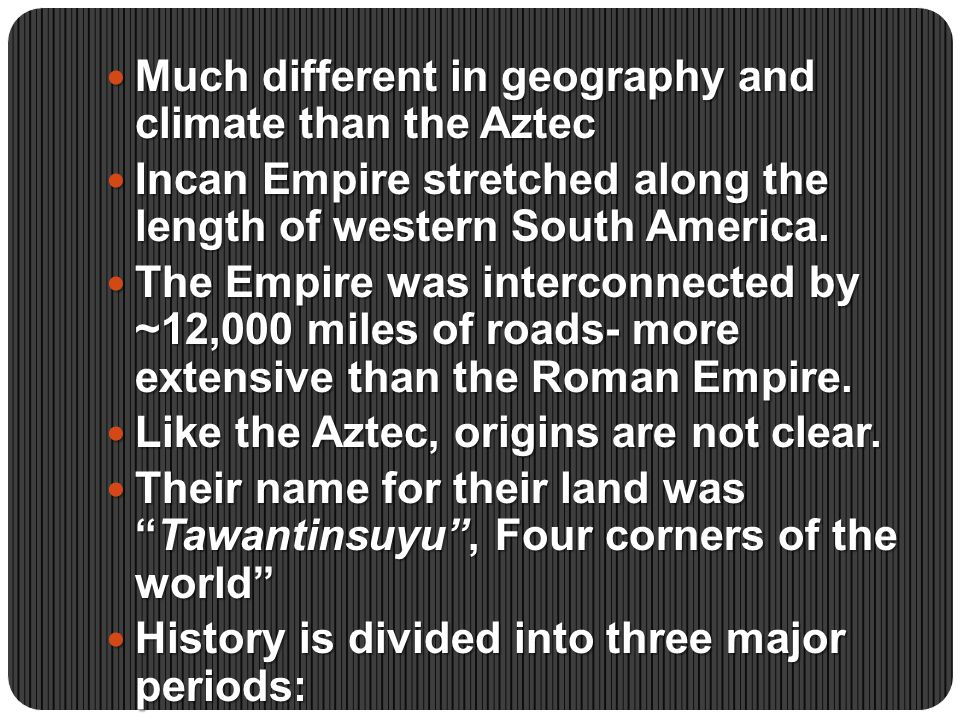 Much different in geography and climate than the Aztec Much different in geography and climate than the Aztec Incan Empire stretched along the length of western South America.