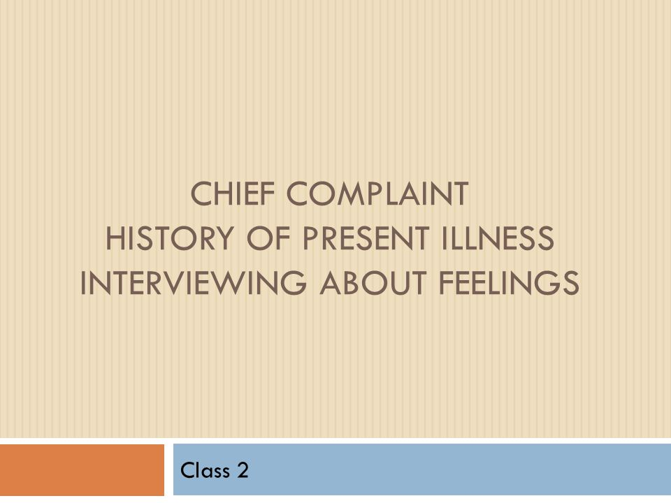 CHIEF COMPLAINT HISTORY OF PRESENT ILLNESS INTERVIEWING ABOUT FEELINGS Class 2
