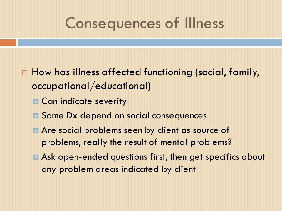 Consequences of Illness  How has illness affected functioning (social, family, occupational/educational)  Can indicate severity  Some Dx depend on