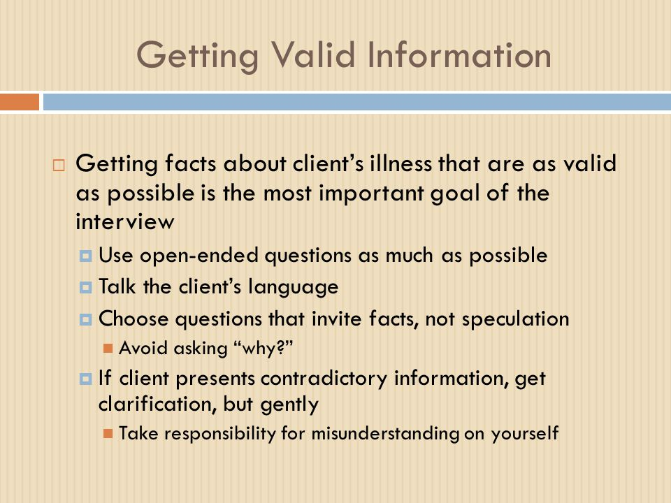 Getting Valid Information  Getting facts about client's illness that are as valid as possible is the most important goal of the interview  Use open-