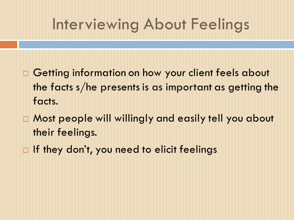 Interviewing About Feelings  Getting information on how your client feels about the facts s/he presents is as important as getting the facts.  Most