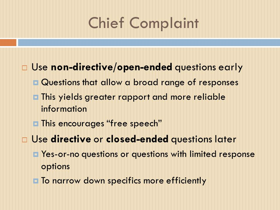 Chief Complaint  Use non-directive/open-ended questions early  Questions that allow a broad range of responses  This yields greater rapport and mor