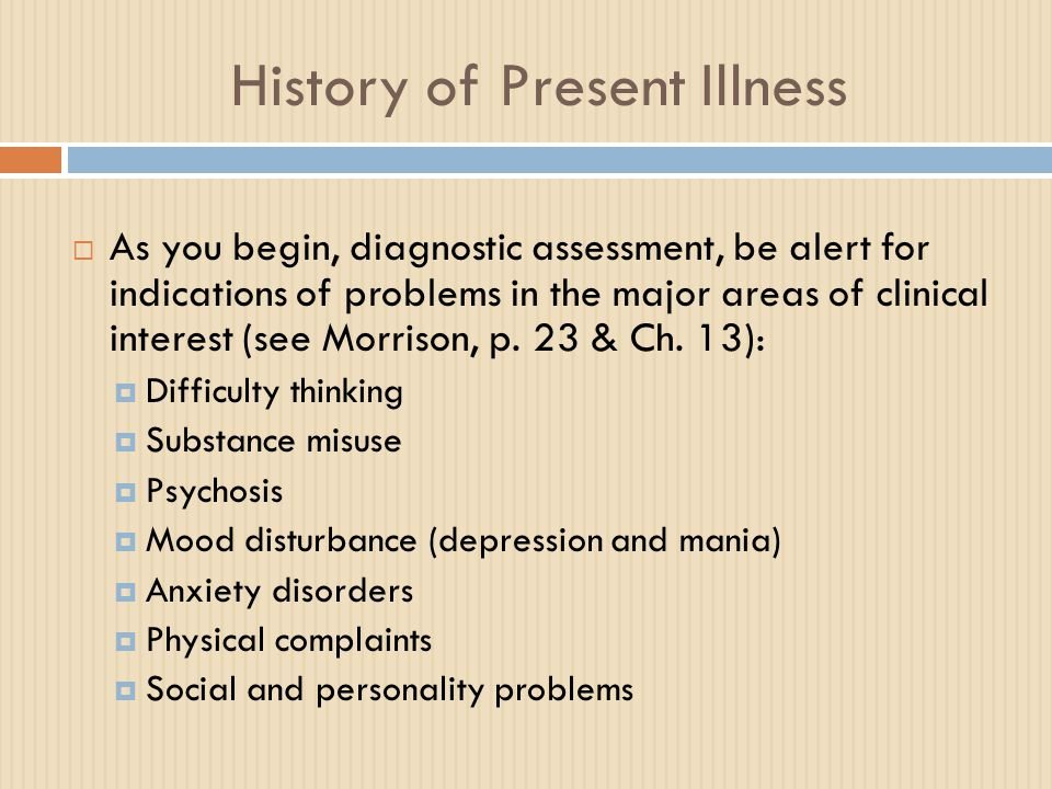 History of Present Illness  As you begin, diagnostic assessment, be alert for indications of problems in the major areas of clinical interest (see Mo
