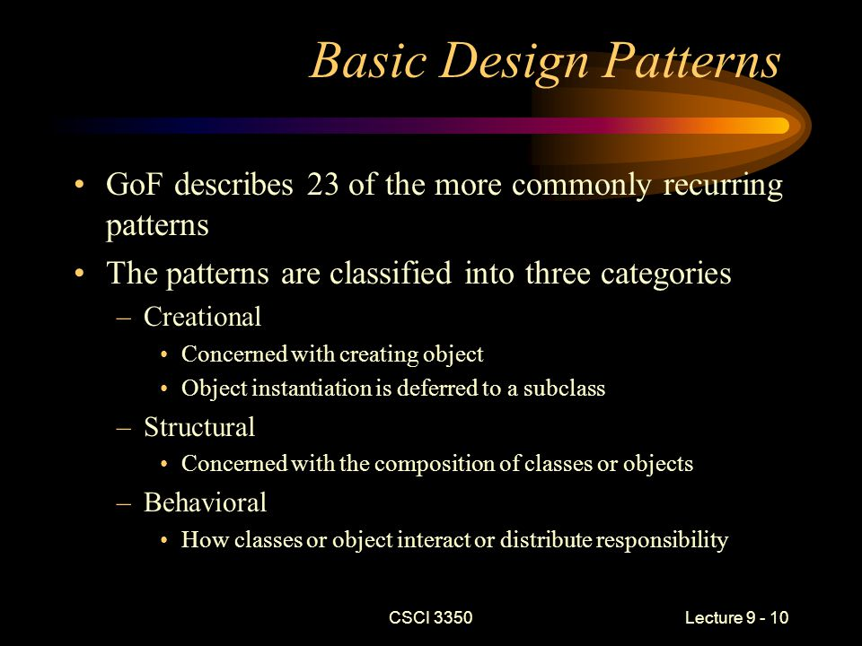 CSCI 3350Lecture 9 - 10 Basic Design Patterns GoF describes 23 of the more commonly recurring patterns The patterns are classified into three categories –Creational Concerned with creating object Object instantiation is deferred to a subclass –Structural Concerned with the composition of classes or objects –Behavioral How classes or object interact or distribute responsibility