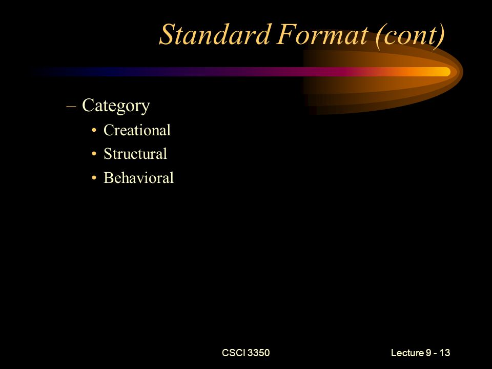 Standard Format (cont) –Category Creational Structural Behavioral CSCI 3350Lecture 9 - 13