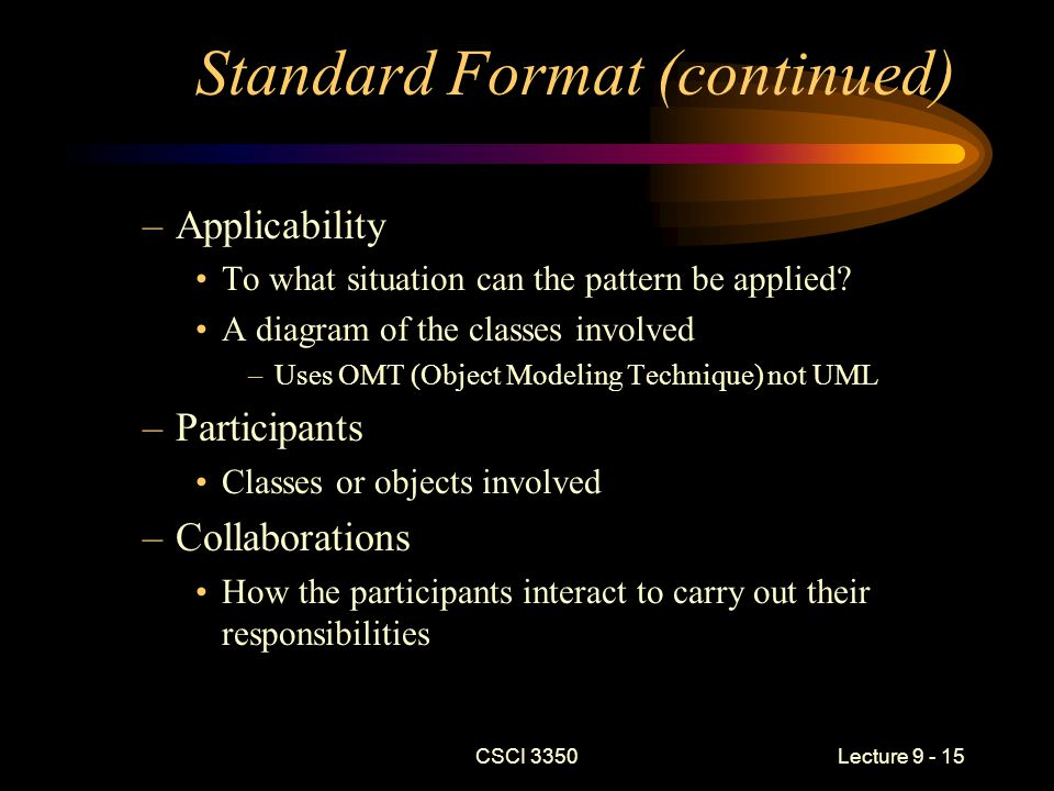 CSCI 3350Lecture 9 - 15 Standard Format (continued) –Applicability To what situation can the pattern be applied.