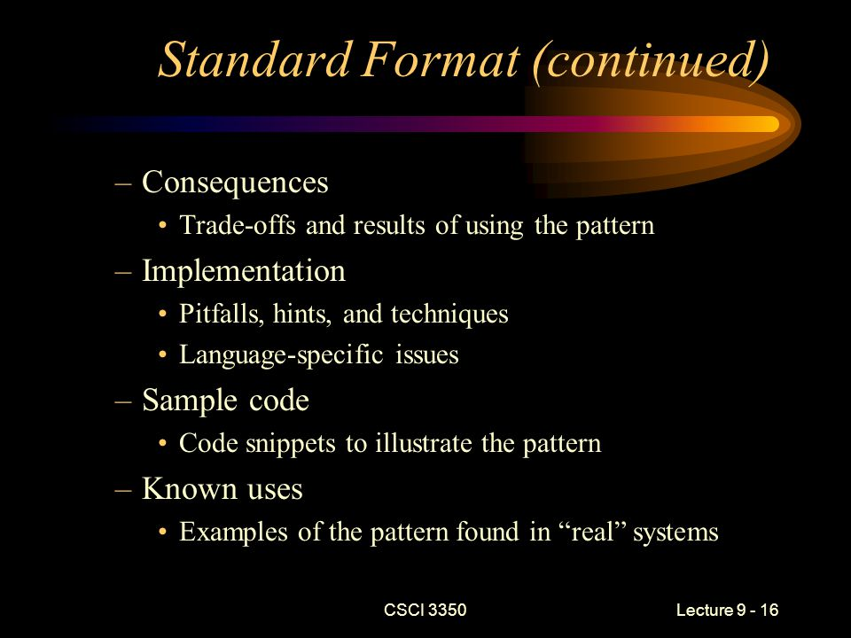 CSCI 3350Lecture 9 - 16 Standard Format (continued) –Consequences Trade-offs and results of using the pattern –Implementation Pitfalls, hints, and techniques Language-specific issues –Sample code Code snippets to illustrate the pattern –Known uses Examples of the pattern found in real systems