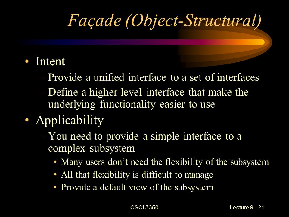 CSCI 3350Lecture 9 - 21 Façade (Object-Structural) Intent –Provide a unified interface to a set of interfaces –Define a higher-level interface that make the underlying functionality easier to use Applicability –You need to provide a simple interface to a complex subsystem Many users don't need the flexibility of the subsystem All that flexibility is difficult to manage Provide a default view of the subsystem