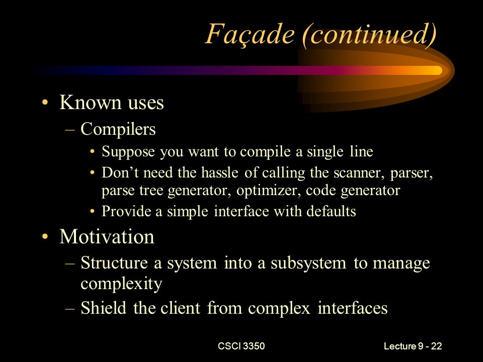 CSCI 3350Lecture 9 - 22 Façade (continued) Known uses –Compilers Suppose you want to compile a single line Don't need the hassle of calling the scanner, parser, parse tree generator, optimizer, code generator Provide a simple interface with defaults Motivation –Structure a system into a subsystem to manage complexity –Shield the client from complex interfaces
