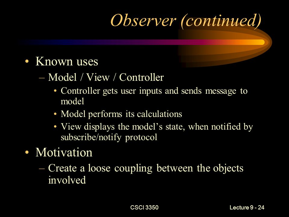CSCI 3350Lecture 9 - 24 Observer (continued) Known uses –Model / View / Controller Controller gets user inputs and sends message to model Model performs its calculations View displays the model's state, when notified by subscribe/notify protocol Motivation –Create a loose coupling between the objects involved