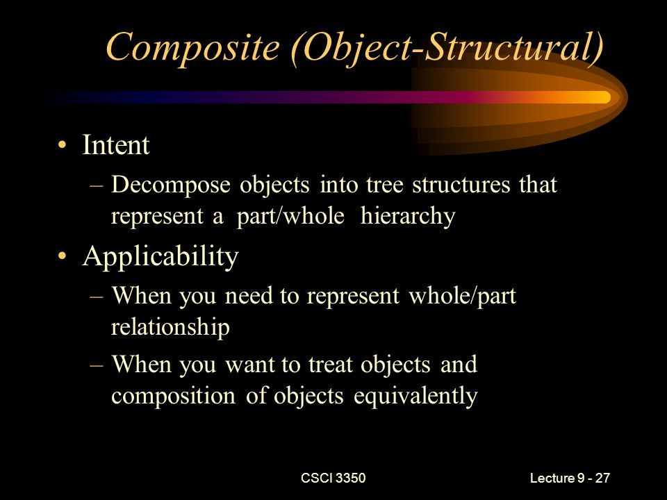 CSCI 3350Lecture 9 - 27 Composite (Object-Structural) Intent –Decompose objects into tree structures that represent a part/whole hierarchy Applicability –When you need to represent whole/part relationship –When you want to treat objects and composition of objects equivalently