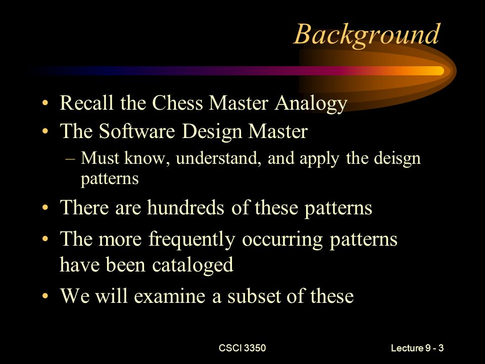 CSCI 3350Lecture 9 - 14 Standard Format (continued) –Intent What does the pattern do.