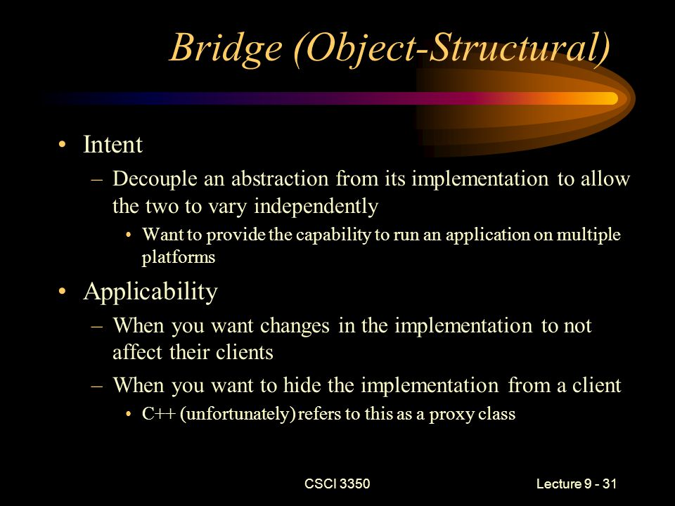 CSCI 3350Lecture 9 - 31 Bridge (Object-Structural) Intent –Decouple an abstraction from its implementation to allow the two to vary independently Want to provide the capability to run an application on multiple platforms Applicability –When you want changes in the implementation to not affect their clients –When you want to hide the implementation from a client C++ (unfortunately) refers to this as a proxy class