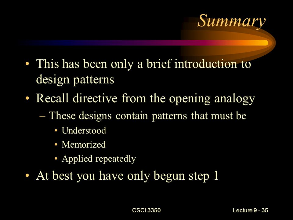 CSCI 3350Lecture 9 - 35 Summary This has been only a brief introduction to design patterns Recall directive from the opening analogy –These designs contain patterns that must be Understood Memorized Applied repeatedly At best you have only begun step 1